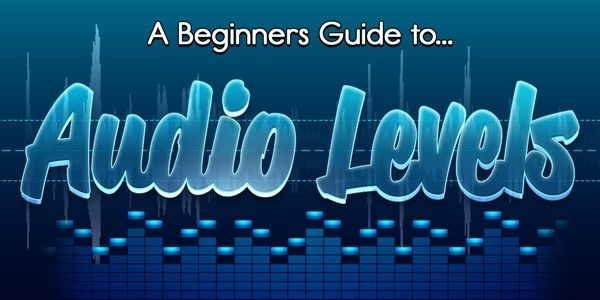 Audio Levels - A Beginner\'s Guide